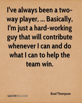 I've always been a two-way player, ... Basically, I'm just a hard-working guy that will contribute whenever I can and do what I can to help the team win.