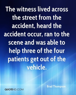 The witness lived across the street from the accident, heard the accident occur, ran to the scene and was able to help three of the four patients get out of the vehicle.