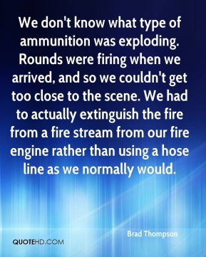 Brad Thompson - We don't know what type of ammunition was exploding. Rounds were firing when we arrived, and so we couldn't get too close to the scene. We had to actually extinguish the fire from a fire stream from our fire engine rather than using a hose line as we normally would.