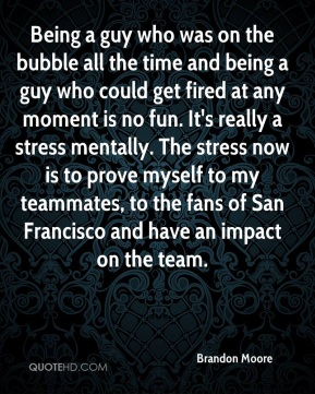 Being a guy who was on the bubble all the time and being a guy who could get fired at any moment is no fun. It's really a stress mentally. The stress now is to prove myself to my teammates, to the fans of San Francisco and have an impact on the team.