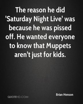 The reason he did 'Saturday Night Live' was because he was pissed off. He wanted everyone to know that Muppets aren't just for kids.