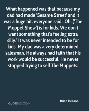 What happened was that because my dad had made 'Sesame Street' and it was a huge hit, everyone said, 'Oh, ('The Muppet Show') is for kids. We don't want something that's feeling extra silly.' It was never intended to be for kids. My dad was a very determined salesman. He always had faith that his work would be successful. He never stopped trying to sell The Muppets.