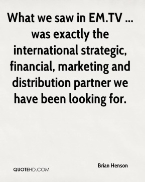 Brian Henson - What we saw in EM.TV ... was exactly the international strategic, financial, marketing and distribution partner we have been looking for.
