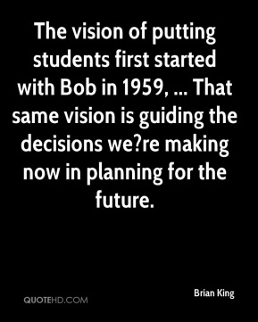 Brian King - The vision of putting students first started with Bob in 1959, ... That same vision is guiding the decisions we?re making now in planning for the future.