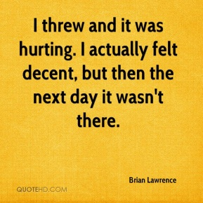 Brian Lawrence - I threw and it was hurting. I actually felt decent, but then the next day it wasn't there.