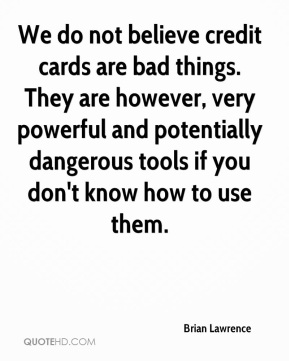 Brian Lawrence - We do not believe credit cards are bad things. They are however, very powerful and potentially dangerous tools if you don't know how to use them.