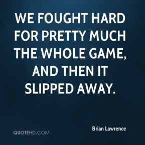 Brian Lawrence - We fought hard for pretty much the whole game, and then it slipped away.