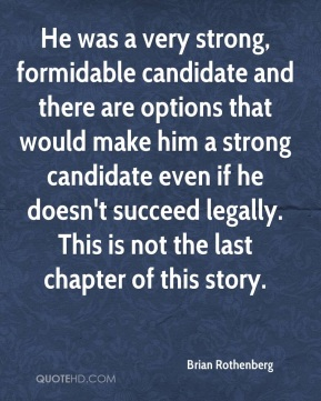 Brian Rothenberg - He was a very strong, formidable candidate and there are options that would make him a strong candidate even if he doesn't succeed legally. This is not the last chapter of this story.