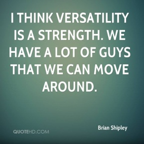 Brian Shipley - I think versatility is a strength. We have a lot of guys that we can move around.