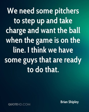 Brian Shipley - We need some pitchers to step up and take charge and want the ball when the game is on the line. I think we have some guys that are ready to do that.