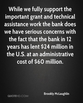 Brookly McLaughlin - While we fully support the important grant and technical assistance work the bank does we have serious concerns with the fact that the bank in 12 years has lent $24 million in the U.S. at an administrative cost of $60 million.