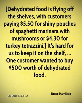 [Dehydrated food is flying off the shelves, with customers paying $5.50 for shiny pouches of spaghetti marinara with mushrooms or $4.30 for turkey tetrazzini.] It's hard for us to keep it on the shelf, ... One customer wanted to buy $500 worth of dehydrated food.
