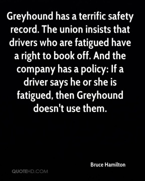Bruce Hamilton - Greyhound has a terrific safety record. The union insists that drivers who are fatigued have a right to book off. And the company has a policy: If a driver says he or she is fatigued, then Greyhound doesn't use them.