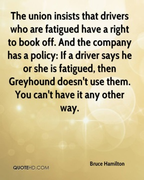 The union insists that drivers who are fatigued have a right to book off. And the company has a policy: If a driver says he or she is fatigued, then Greyhound doesn't use them. You can't have it any other way.