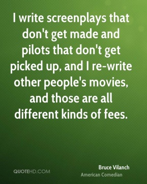 Bruce Vilanch - I write screenplays that don't get made and pilots that don't get picked up, and I re-write other people's movies, and those are all different kinds of fees.