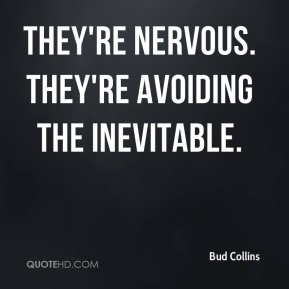 Bud Collins - They're nervous. They're avoiding the inevitable.