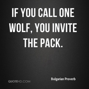 Bulgarian Proverb - If you call one wolf, you invite the pack.