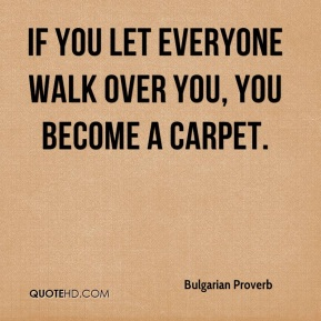 If you let everyone walk over you, you become a carpet.