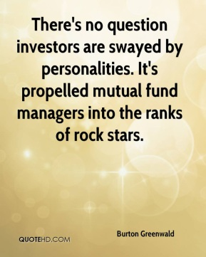 Burton Greenwald - There's no question investors are swayed by personalities. It's propelled mutual fund managers into the ranks of rock stars.