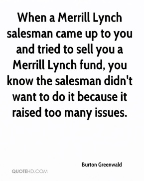 Burton Greenwald - When a Merrill Lynch salesman came up to you and tried to sell you a Merrill Lynch fund, you know the salesman didn't want to do it because it raised too many issues.