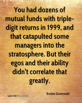 Burton Greenwald - You had dozens of mutual funds with triple-digit returns in 1999, and that catapulted some managers into the stratosphere. But their egos and their ability didn't correlate that greatly.