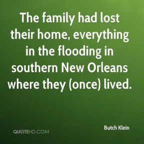 Butch Klein - The family had lost their home, everything in the flooding in southern New Orleans where they (once) lived.