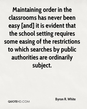Byron R. White - Maintaining order in the classrooms has never been easy [and] it is evident that the school setting requires some easing of the restrictions to which searches by public authorities are ordinarily subject.