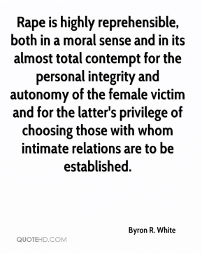 Byron R. White - Rape is highly reprehensible, both in a moral sense and in its almost total contempt for the personal integrity and autonomy of the female victim and for the latter's privilege of choosing those with whom intimate relations are to be established.