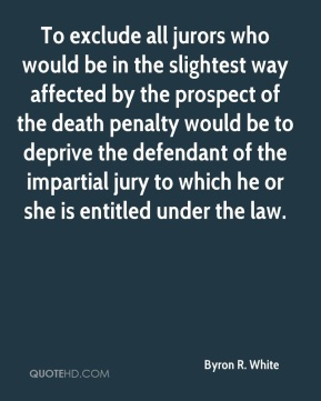 Byron R. White - To exclude all jurors who would be in the slightest way affected by the prospect of the death penalty would be to deprive the defendant of the impartial jury to which he or she is entitled under the law.