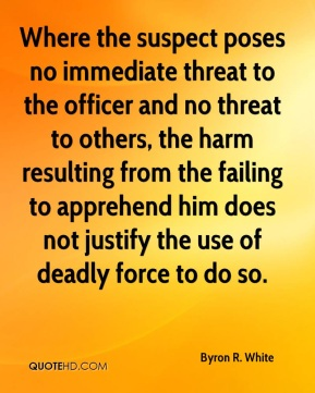 Byron R. White - Where the suspect poses no immediate threat to the officer and no threat to others, the harm resulting from the failing to apprehend him does not justify the use of deadly force to do so.