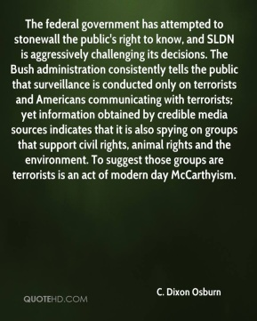 The federal government has attempted to stonewall the public's right to know, and SLDN is aggressively challenging its decisions. The Bush administration consistently tells the public that surveillance is conducted only on terrorists and Americans communicating with terrorists; yet information obtained by credible media sources indicates that it is also spying on groups that support civil rights, animal rights and the environment. To suggest those groups are terrorists is an act of modern day McCarthyism.