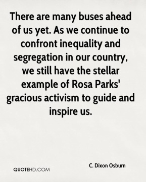 There are many buses ahead of us yet. As we continue to confront inequality and segregation in our country, we still have the stellar example of Rosa Parks' gracious activism to guide and inspire us.