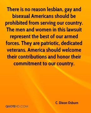 There is no reason lesbian, gay and bisexual Americans should be prohibited from serving our country. The men and women in this lawsuit represent the best of our armed forces. They are patriotic, dedicated veterans. America should welcome their contributions and honor their commitment to our country.