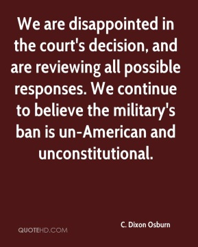 We are disappointed in the court's decision, and are reviewing all possible responses. We continue to believe the military's ban is un-American and unconstitutional.