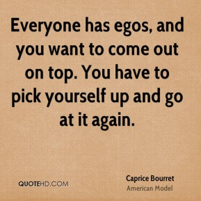 Caprice Bourret - Everyone has egos, and you want to come out on top. You have to pick yourself up and go at it again.