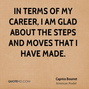 Caprice Bourret - In terms of my career, I am glad about the steps and moves that I have made.