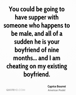 Caprice Bourret - You could be going to have supper with someone who happens to be male, and all of a sudden he is your boyfriend of nine months... and I am cheating on my existing boyfriend.