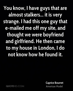 Caprice Bourret - You know, I have guys that are almost stalkers... it is very strange. I had this one guy that e-mailed me off my site, and thought we were boyfriend and girlfriend. He then came to my house in London, I do not know how he found it.