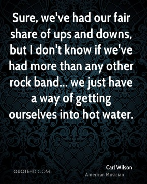 Carl Wilson - Sure, we've had our fair share of ups and downs, but I don't know if we've had more than any other rock band... we just have a way of getting ourselves into hot water.