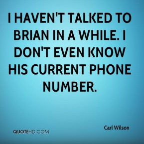 Carl Wilson - I haven't talked to Brian in a while. I don't even know his current phone number.