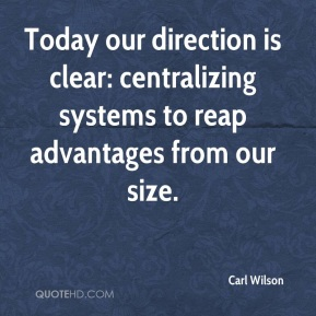Carl Wilson - Today our direction is clear: centralizing systems to reap advantages from our size.