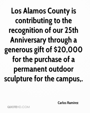 Carlos Ramirez - Los Alamos County is contributing to the recognition of our 25th Anniversary through a generous gift of $20,000 for the purchase of a permanent outdoor sculpture for the campus.
