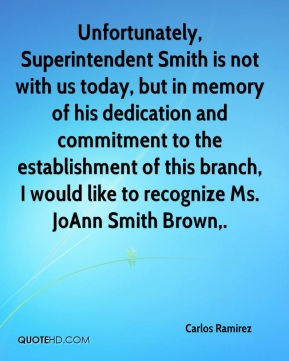 Carlos Ramirez - Unfortunately, Superintendent Smith is not with us today, but in memory of his dedication and commitment to the establishment of this branch, I would like to recognize Ms. JoAnn Smith Brown.