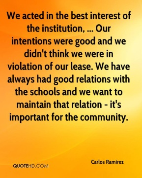 Carlos Ramirez - We acted in the best interest of the institution, ... Our intentions were good and we didn't think we were in violation of our lease. We have always had good relations with the schools and we want to maintain that relation - it's important for the community.