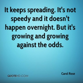 Carol Rose - It keeps spreading. It's not speedy and it doesn't happen overnight. But it's growing and growing against the odds.