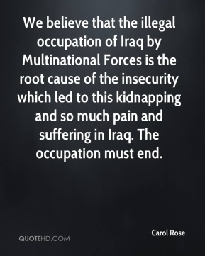 Carol Rose - We believe that the illegal occupation of Iraq by Multinational Forces is the root cause of the insecurity which led to this kidnapping and so much pain and suffering in Iraq. The occupation must end.
