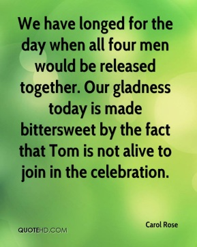 We have longed for the day when all four men would be released together. Our gladness today is made bittersweet by the fact that Tom is not alive to join in the celebration.