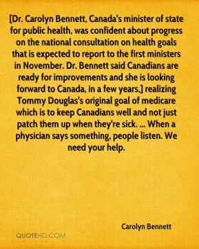 Carolyn Bennett - [Dr. Carolyn Bennett, Canada's minister of state for public health, was confident about progress on the national consultation on health goals that is expected to report to the first ministers in November. Dr. Bennett said Canadians are ready for improvements and she is looking forward to Canada, in a few years,] realizing Tommy Douglas's original goal of medicare which is to keep Canadians well and not just patch them up when they're sick. ... When a physician says something, people listen. We need your help.