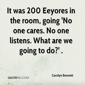 Carolyn Bennett - It was 200 Eeyores in the room, going 'No one cares. No one listens. What are we going to do?' .