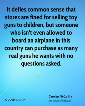 Carolyn McCarthy - It defies common sense that stores are fined for selling toy guns to children, but someone who isn't even allowed to board an airplane in this country can purchase as many real guns he wants with no questions asked.